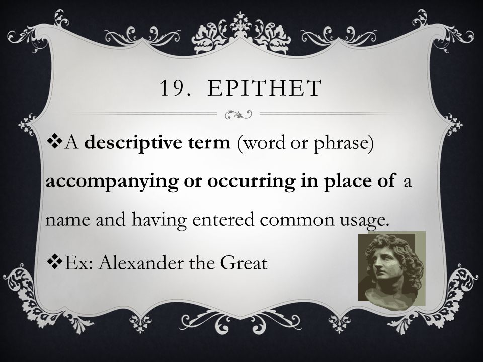 19.EPITHET  A descriptive term (word or phrase) accompanying or occurring in place of a name and having entered common usage.