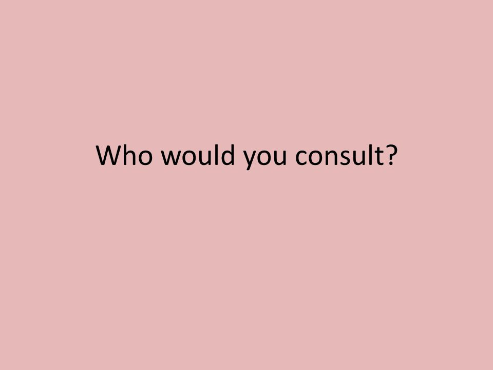 Who would you consult?