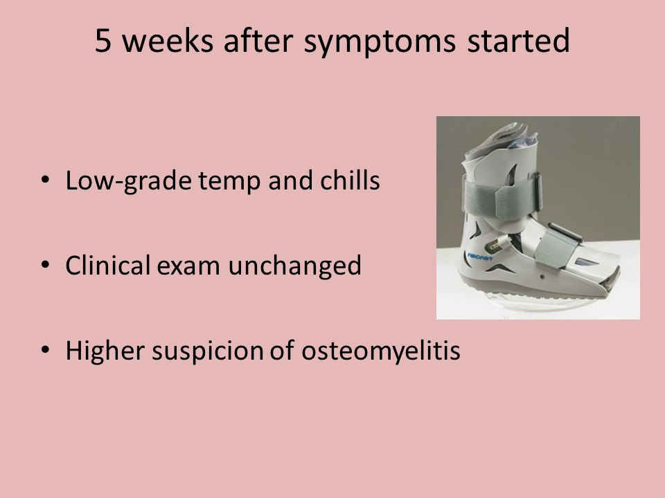 5 weeks after symptoms started Low-grade temp and chills Clinical exam unchanged Higher suspicion of osteomyelitis