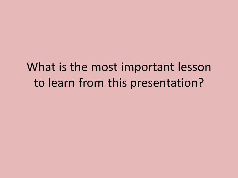 What is the most important lesson to learn from this presentation?