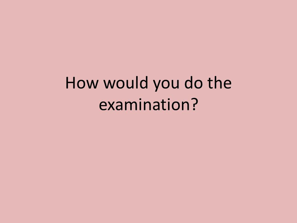 How would you do the examination?