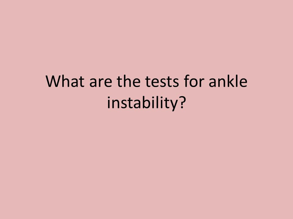 What are the tests for ankle instability?