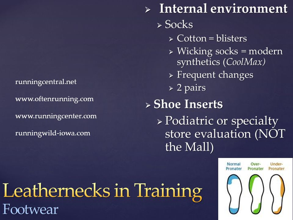  Internal environment  Socks  Cotton = blisters  Wicking socks = modern synthetics (CoolMax)  Frequent changes  2 pairs  Shoe Insert s  Podiatric or specialty store evaluation (NOT the Mall) runningcentral.net www.oftenrunning.com www.runningcenter.com runningwild-iowa.com
