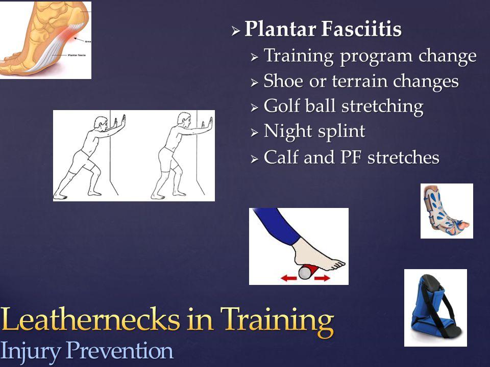  Plantar Fasciitis  Training program change  Shoe or terrain changes  Golf ball stretching  Night splint  Calf and PF stretches