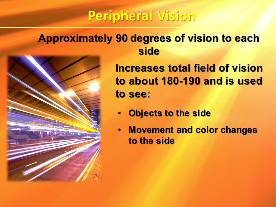 Increases total field of vision to about 180-190 and is used to see: Objects to the sideObjects to the side Movement and color changes to the sideMove