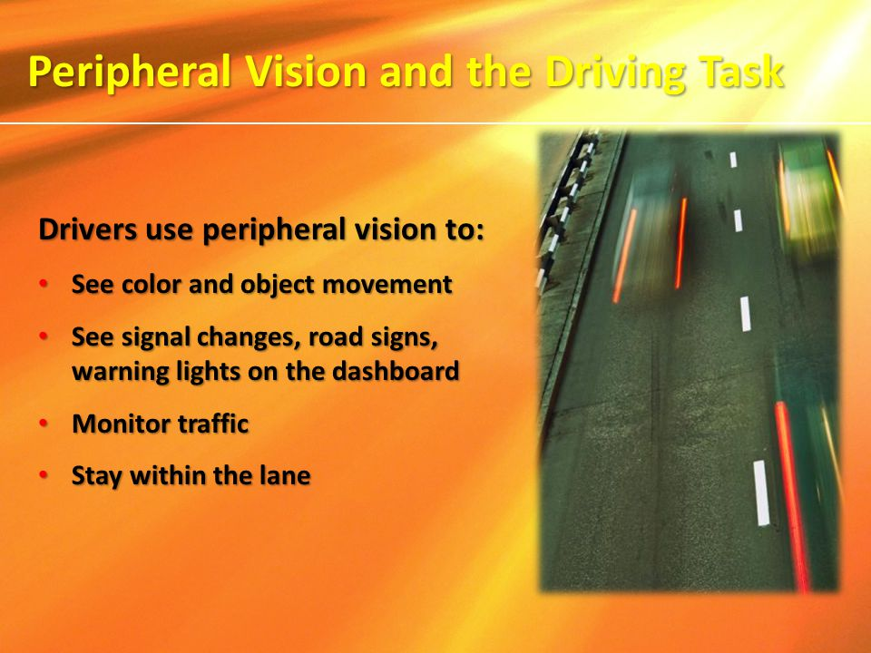 Drivers use peripheral vision to: See color and object movement See color and object movement See signal changes, road signs, warning lights on the da