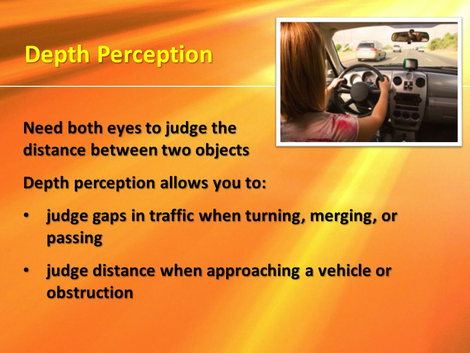 Need both eyes to judge the distance between two objects Depth perception allows you to: judge gaps in traffic when turning, merging, or passing judge