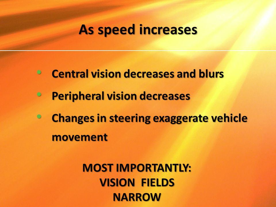 As speed increases Central vision decreases and blurs Central vision decreases and blurs Peripheral vision decreases Peripheral vision decreases Chang