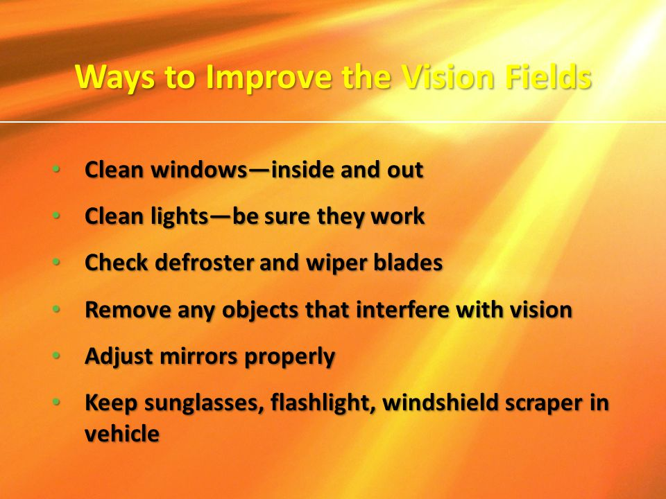 Clean windows—inside and out Clean windows—inside and out Clean lights—be sure they work Clean lights—be sure they work Check defroster and wiper blad