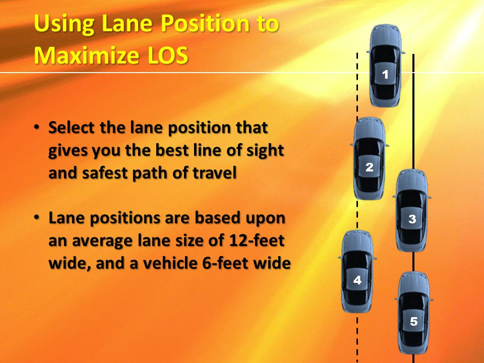 Select the lane position that gives you the best line of sight and safest path of travel Select the lane position that gives you the best line of sigh