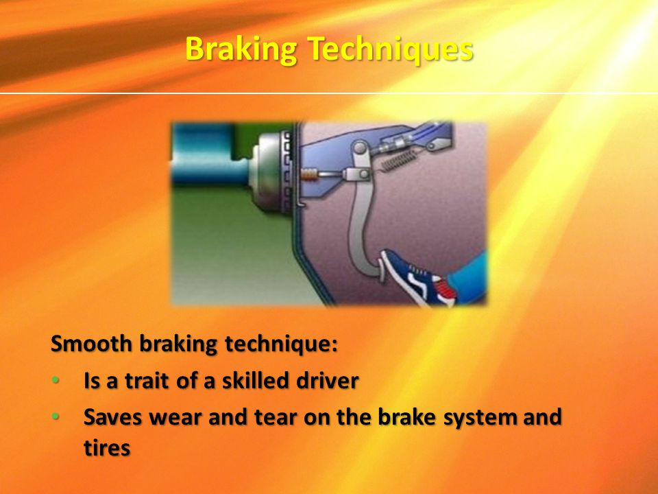 Smooth braking technique: Is a trait of a skilled driver Is a trait of a skilled driver Saves wear and tear on the brake system and tires Saves wear a