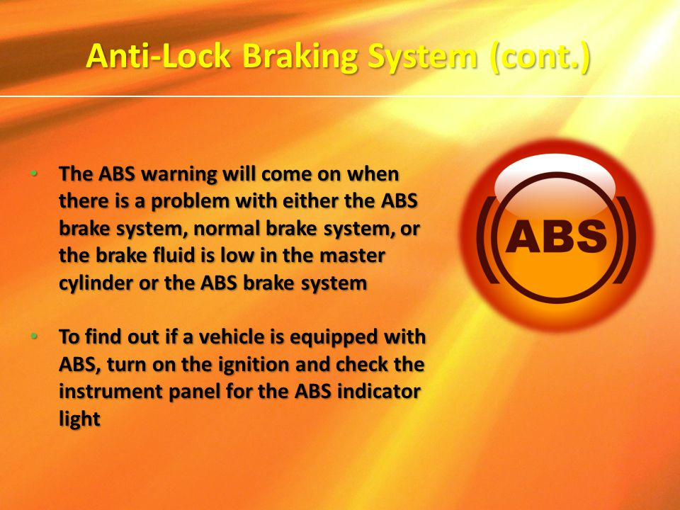 The ABS warning will come on when there is a problem with either the ABS brake system, normal brake system, or the brake fluid is low in the master cy