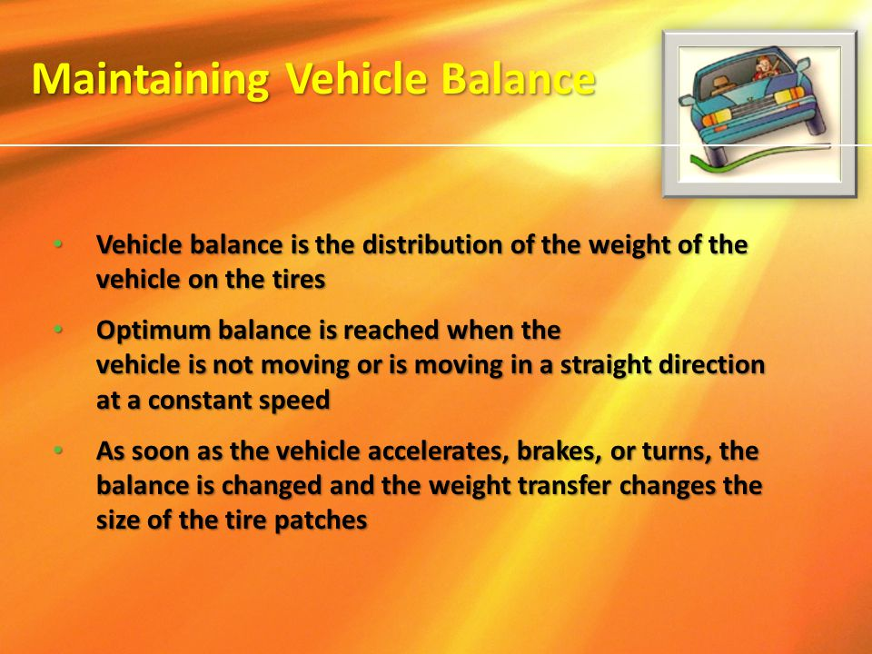 Vehicle balance is the distribution of the weight of the vehicle on the tires Vehicle balance is the distribution of the weight of the vehicle on the