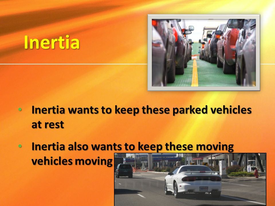 Inertia Inertia wants to keep these parked vehicles at rest Inertia wants to keep these parked vehicles at rest Inertia also wants to keep these movin
