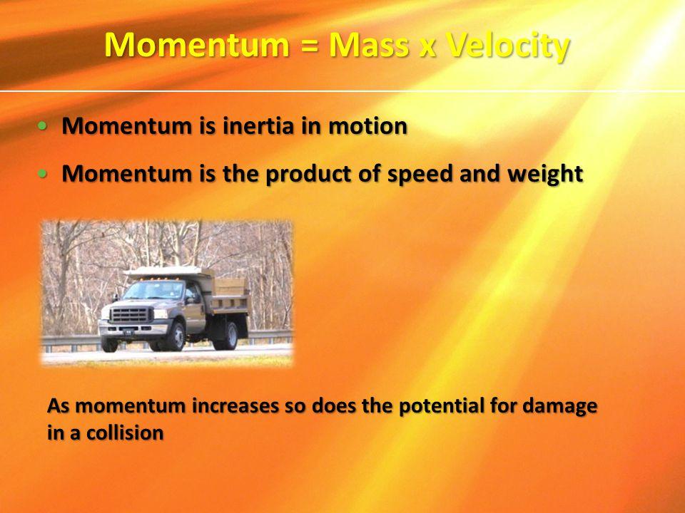 Momentum = Mass x Velocity Momentum is inertia in motionMomentum is inertia in motion Momentum is the product of speed and weightMomentum is the produ