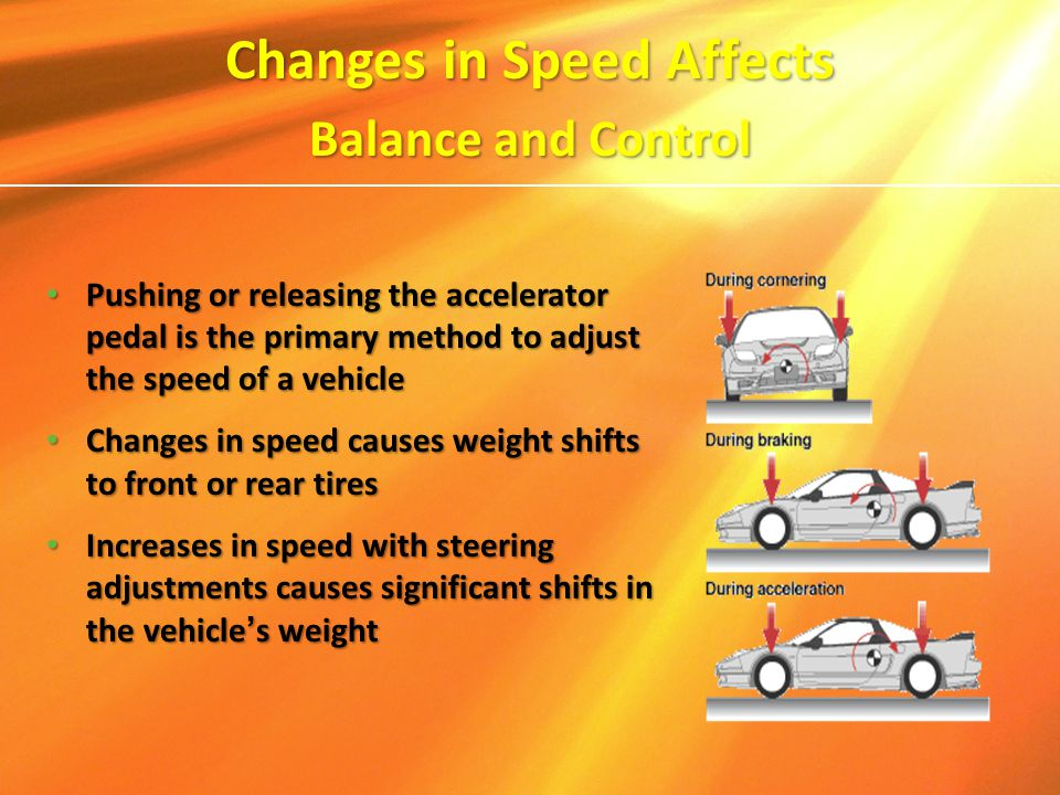 Changes in Speed Affects Balance and Control Pushing or releasing the accelerator pedal is the primary method to adjust the speed of a vehicle Pushing