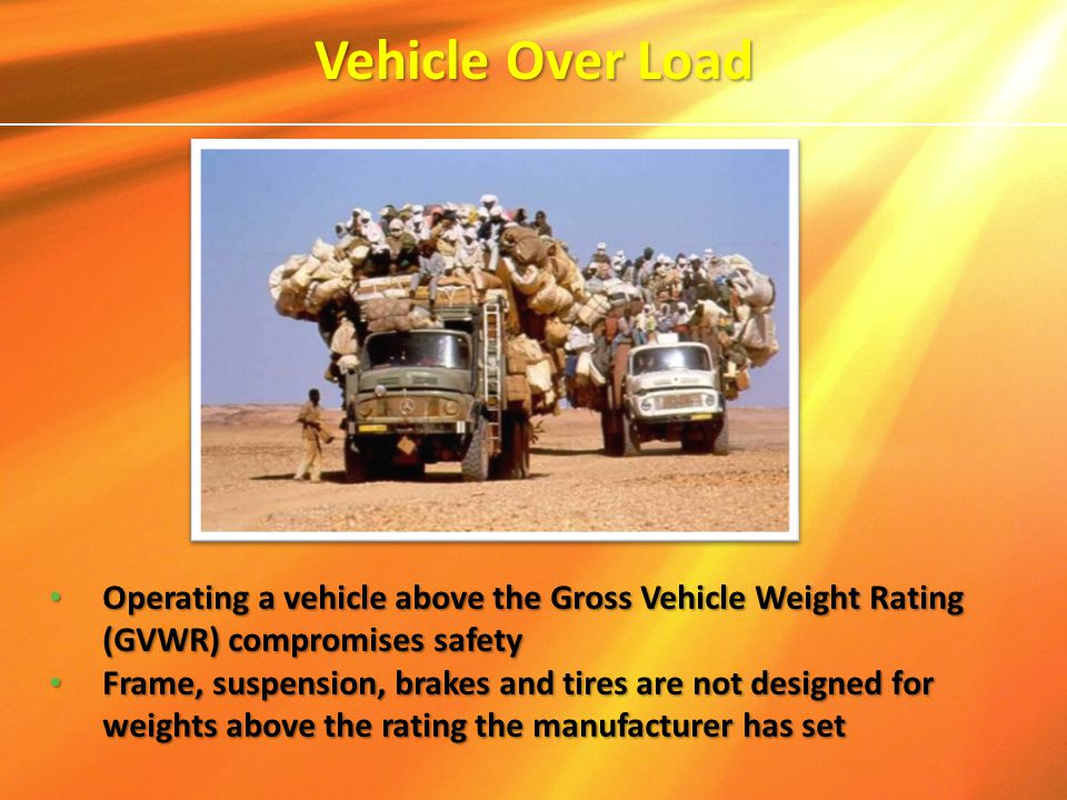 Vehicle Over Load Operating a vehicle above the Gross Vehicle Weight Rating (GVWR) compromises safety Operating a vehicle above the Gross Vehicle Weig