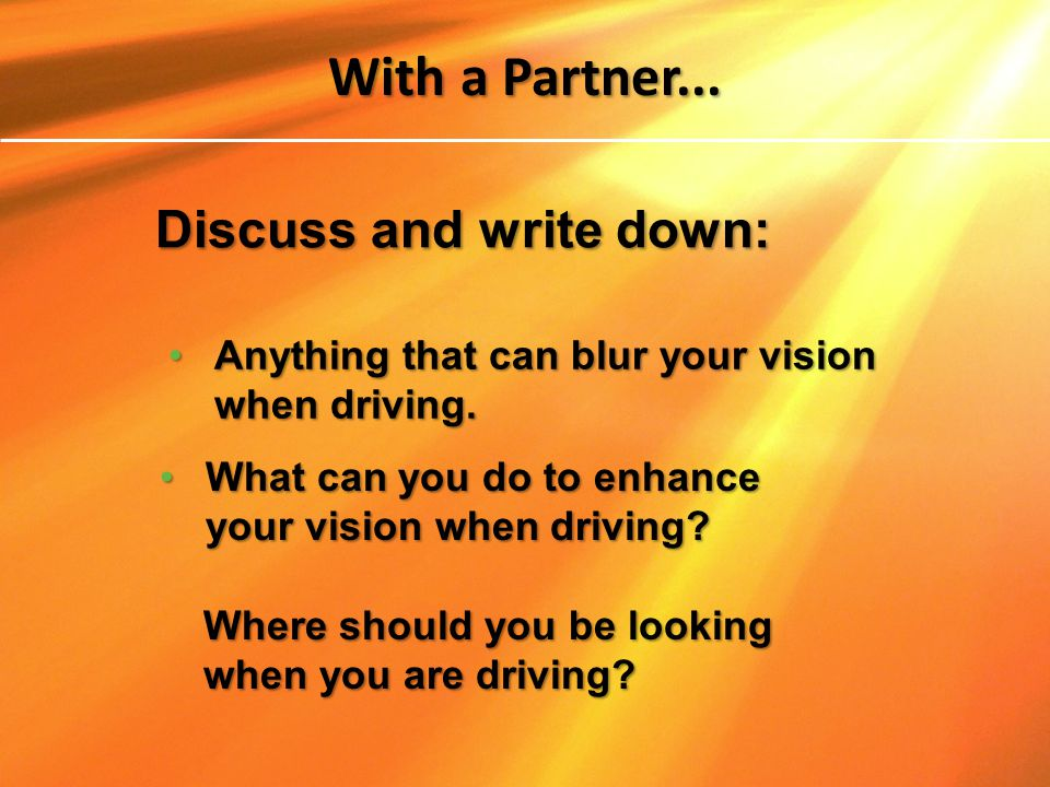 Anything that can blur your vision when driving.Anything that can blur your vision when driving. Discuss and write down: With a Partner... What can yo