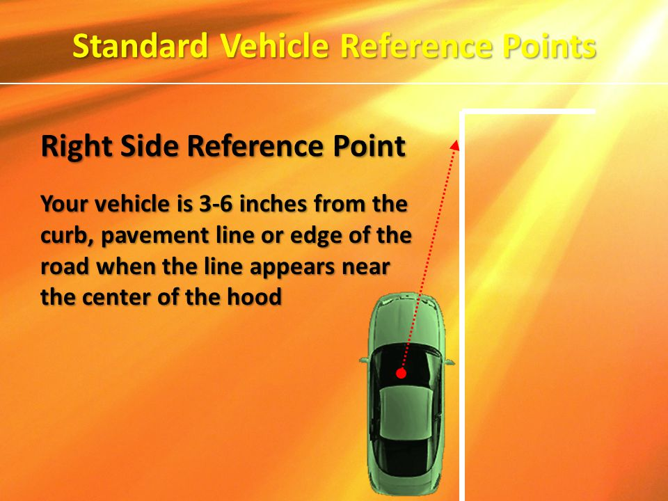 Your vehicle is 3-6 inches from the curb, pavement line or edge of the road when the line appears near the center of the hood Standard Vehicle Referen