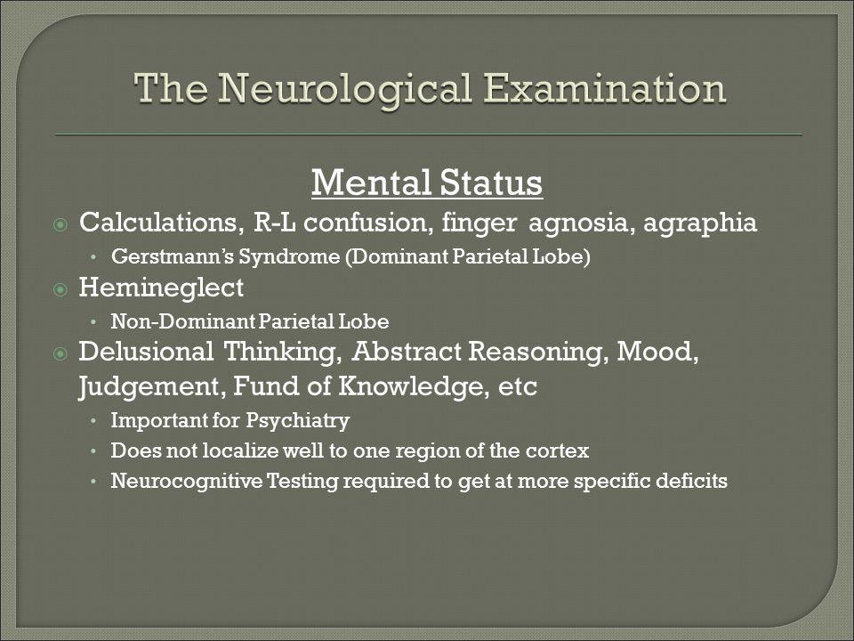 Mental Status  Calculations, R-L confusion, finger agnosia, agraphia Gerstmann's Syndrome (Dominant Parietal Lobe)  Hemineglect Non-Dominant Parieta