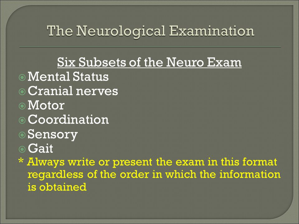 Six Subsets of the Neuro Exam  Mental Status  Cranial nerves  Motor  Coordination  Sensory  Gait * Always write or present the exam in this form