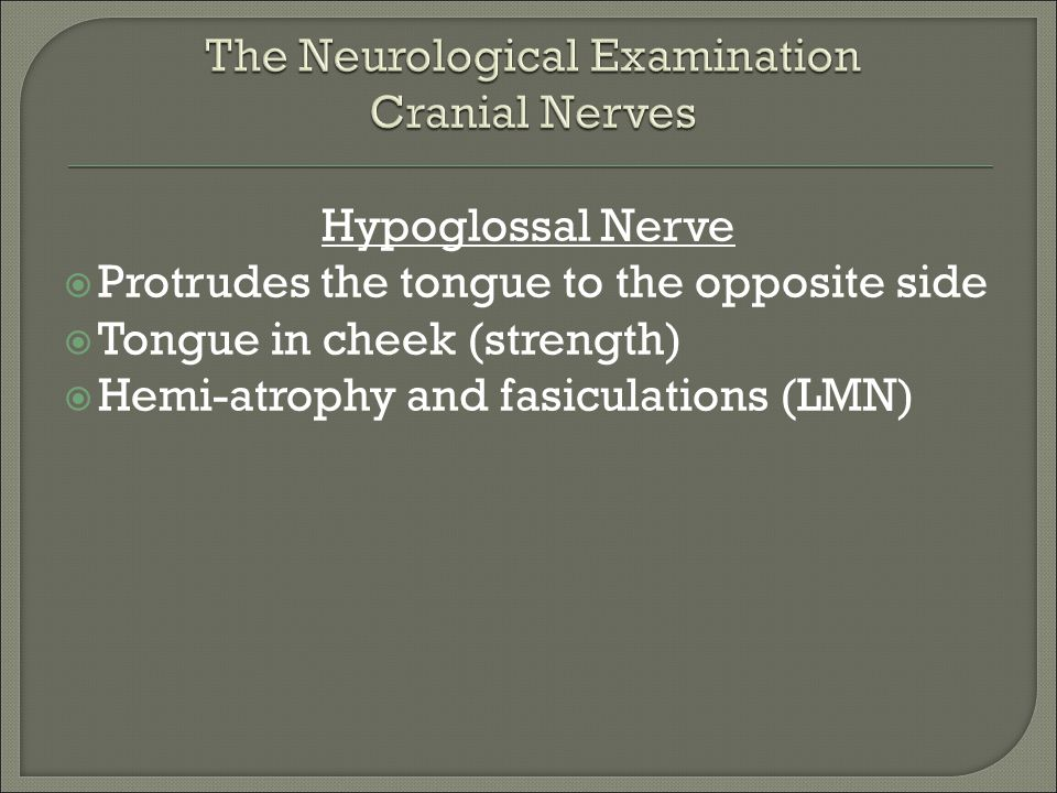 Hypoglossal Nerve  Protrudes the tongue to the opposite side  Tongue in cheek (strength)  Hemi-atrophy and fasiculations (LMN)