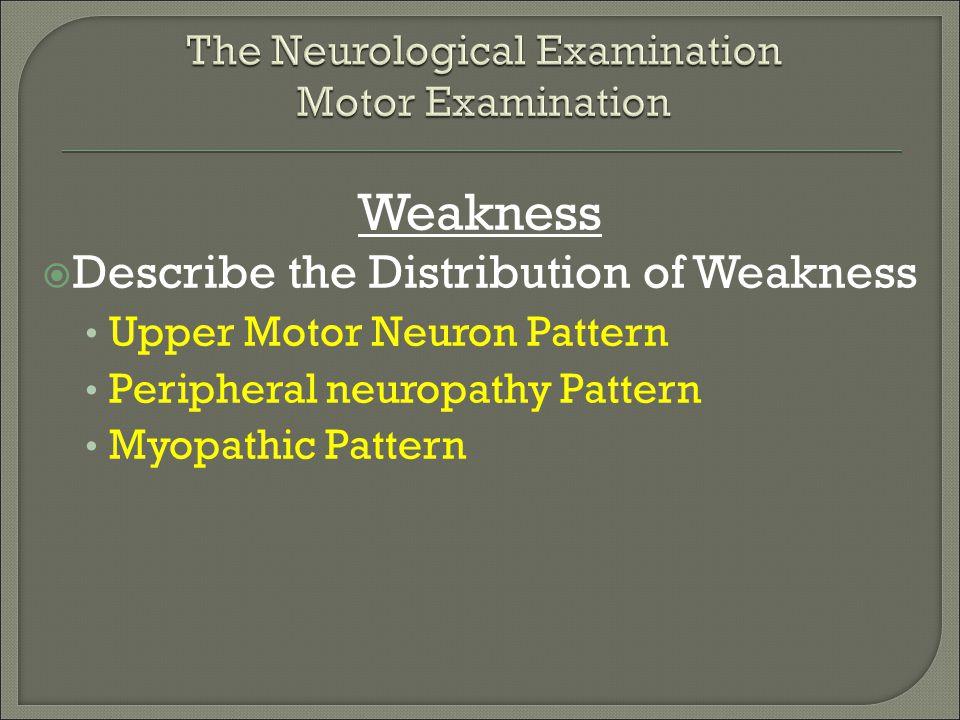 Weakness  Describe the Distribution of Weakness Upper Motor Neuron Pattern Peripheral neuropathy Pattern Myopathic Pattern