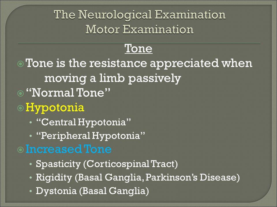 "Tone  Tone is the resistance appreciated when moving a limb passively  ""Normal Tone""  Hypotonia ""Central Hypotonia"" ""Peripheral Hypotonia""  Increa"