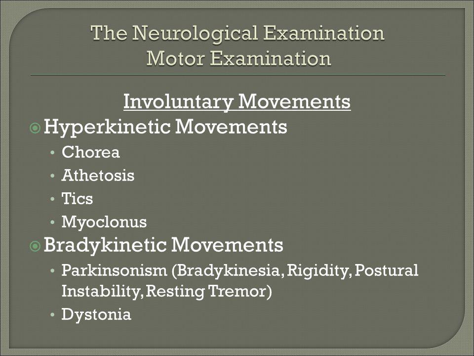 Involuntary Movements  Hyperkinetic Movements Chorea Athetosis Tics Myoclonus  Bradykinetic Movements Parkinsonism (Bradykinesia, Rigidity, Postural