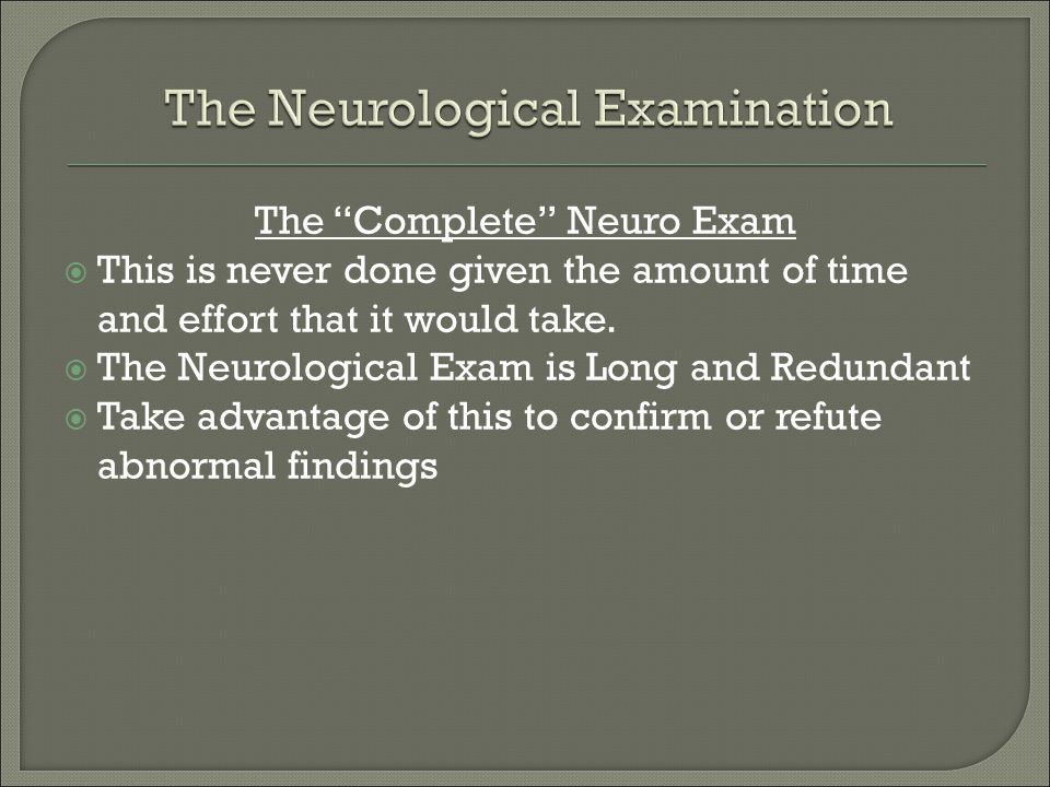 """The """"Complete"""" Neuro Exam  This is never done given the amount of time and effort that it would take.  The Neurological Exam is Long and Redundant """