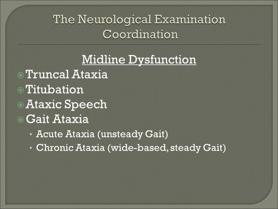 Midline Dysfunction  Truncal Ataxia  Titubation  Ataxic Speech  Gait Ataxia Acute Ataxia (unsteady Gait) Chronic Ataxia (wide-based, steady Gait)
