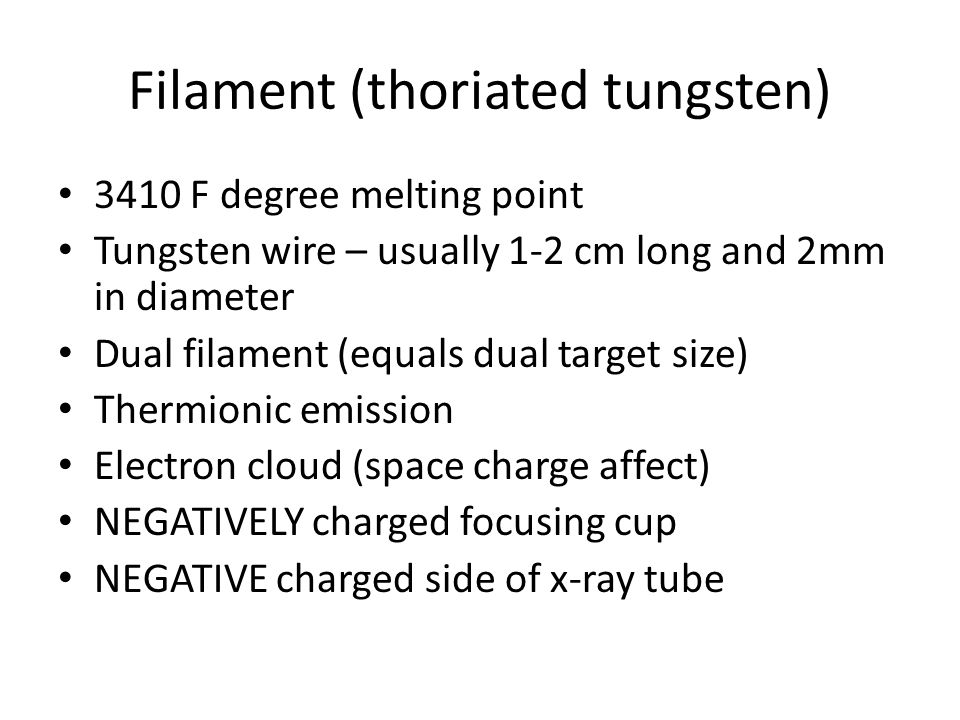 Filament (thoriated tungsten) 3410 F degree melting point Tungsten wire – usually 1-2 cm long and 2mm in diameter Dual filament (equals dual target size) Thermionic emission Electron cloud (space charge affect) NEGATIVELY charged focusing cup NEGATIVE charged side of x-ray tube