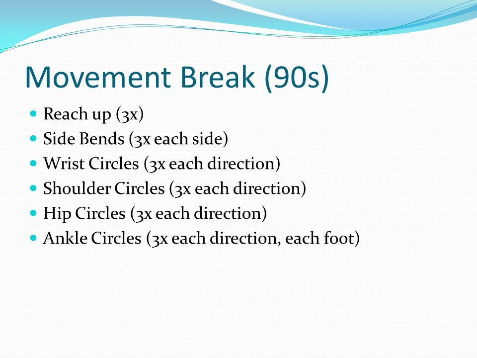 Movement Break (90s) Reach up (3x) Side Bends (3x each side) Wrist Circles (3x each direction) Shoulder Circles (3x each direction) Hip Circles (3x each direction) Ankle Circles (3x each direction, each foot)