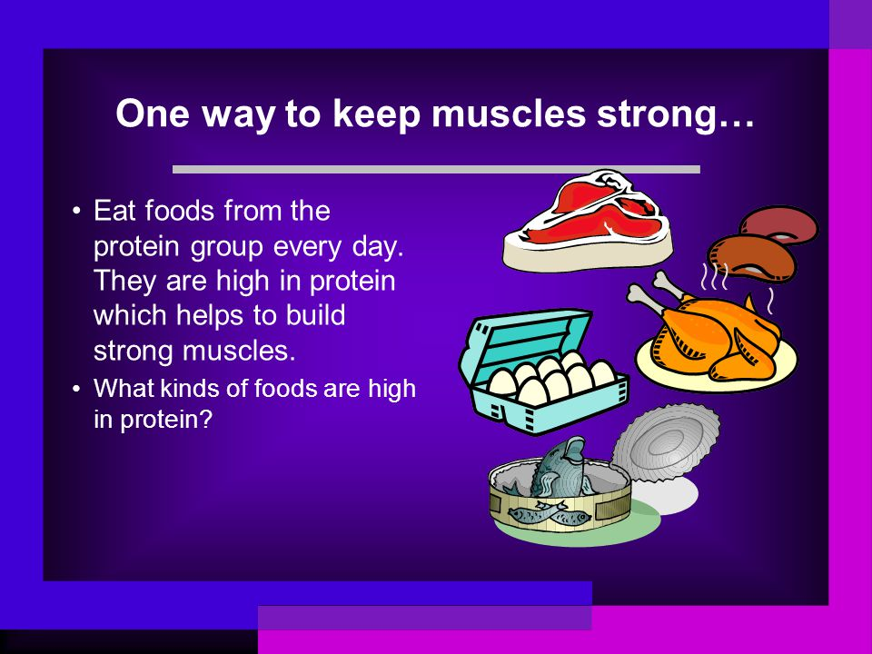 One way to keep muscles strong… Eat foods from the protein group every day. They are high in protein which helps to build strong muscles. What kinds o