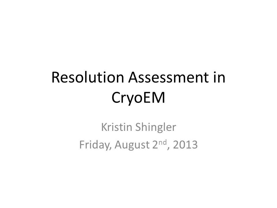 Resolution Assessment in CryoEM Kristin Shingler Friday, August 2 nd, 2013