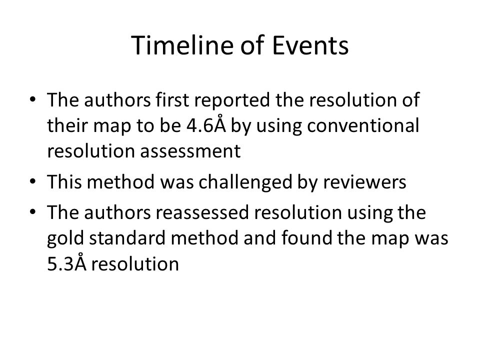 Timeline of Events The authors first reported the resolution of their map to be 4.6Å by using conventional resolution assessment This method was challenged by reviewers The authors reassessed resolution using the gold standard method and found the map was 5.3Å resolution