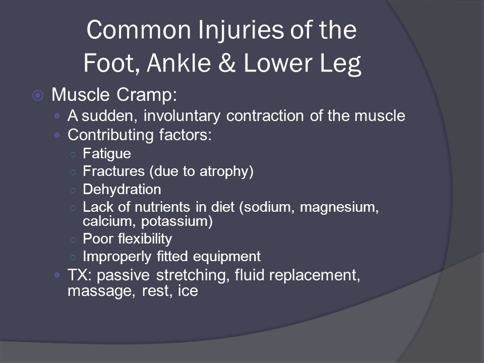 Common Injuries of the Foot, Ankle & Lower Leg  Muscle Cramp: A sudden, involuntary contraction of the muscle Contributing factors: ○ Fatigue ○ Fractures (due to atrophy) ○ Dehydration ○ Lack of nutrients in diet (sodium, magnesium, calcium, potassium) ○ Poor flexibility ○ Improperly fitted equipment TX: passive stretching, fluid replacement, massage, rest, ice