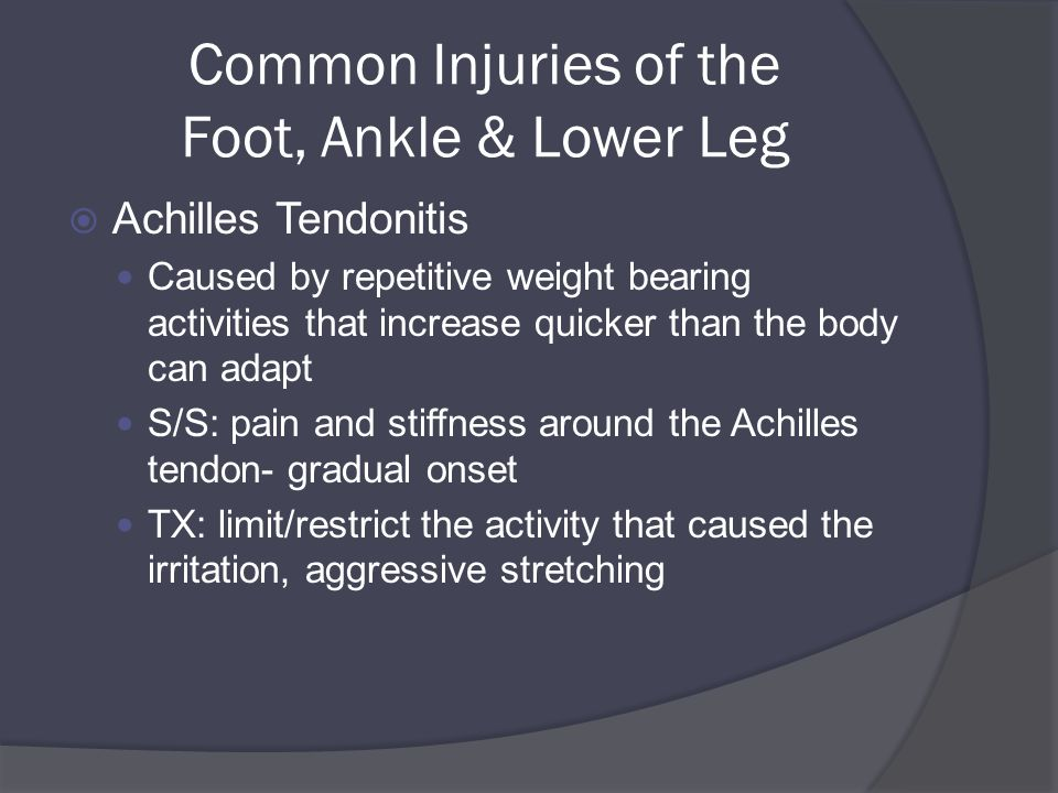 Common Injuries of the Foot, Ankle & Lower Leg  Achilles Tendonitis Caused by repetitive weight bearing activities that increase quicker than the body can adapt S/S: pain and stiffness around the Achilles tendon- gradual onset TX: limit/restrict the activity that caused the irritation, aggressive stretching