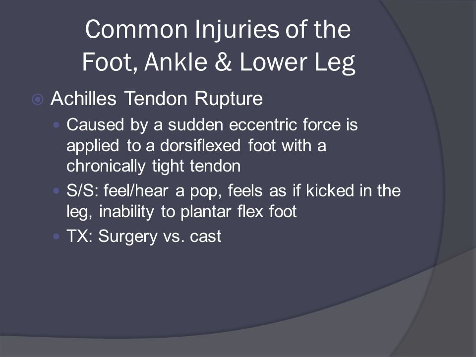 Common Injuries of the Foot, Ankle & Lower Leg  Achilles Tendon Rupture Caused by a sudden eccentric force is applied to a dorsiflexed foot with a chronically tight tendon S/S: feel/hear a pop, feels as if kicked in the leg, inability to plantar flex foot TX: Surgery vs.
