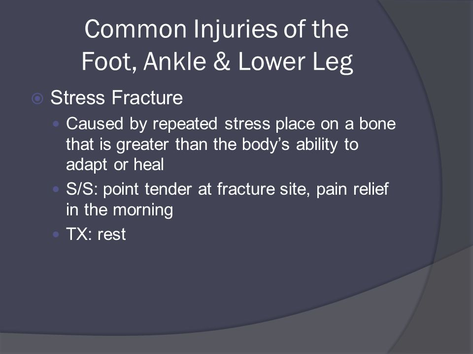 Common Injuries of the Foot, Ankle & Lower Leg  Stress Fracture Caused by repeated stress place on a bone that is greater than the body's ability to adapt or heal S/S: point tender at fracture site, pain relief in the morning TX: rest