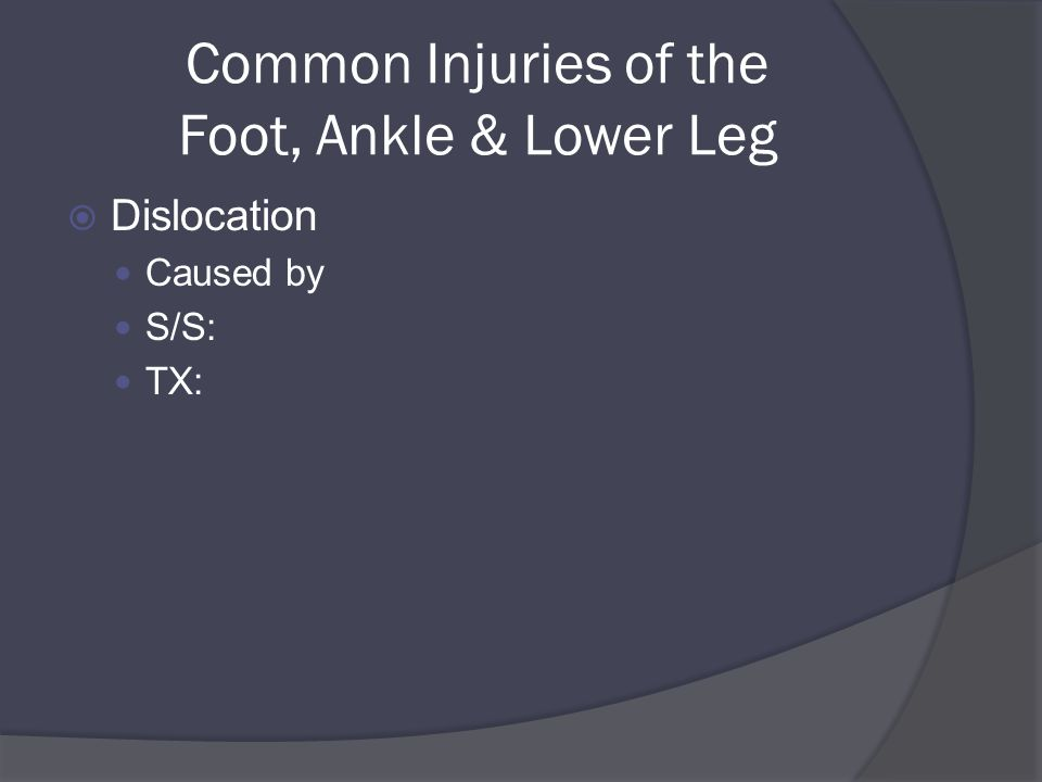 Common Injuries of the Foot, Ankle & Lower Leg  Dislocation Caused by S/S: TX: