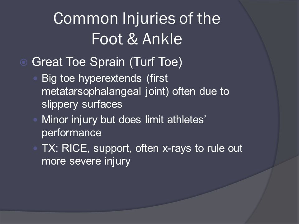 Common Injuries of the Foot & Ankle  Great Toe Sprain (Turf Toe) Big toe hyperextends (first metatarsophalangeal joint) often due to slippery surfaces Minor injury but does limit athletes' performance TX: RICE, support, often x-rays to rule out more severe injury