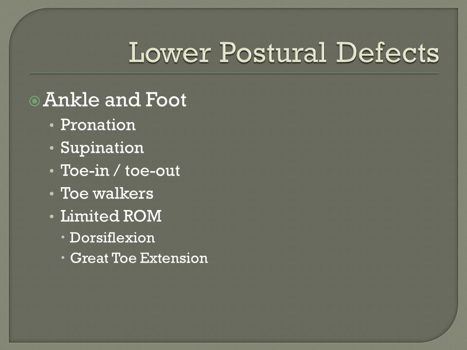  Ankle and Foot Pronation Supination Toe-in / toe-out Toe walkers Limited ROM  Dorsiflexion  Great Toe Extension
