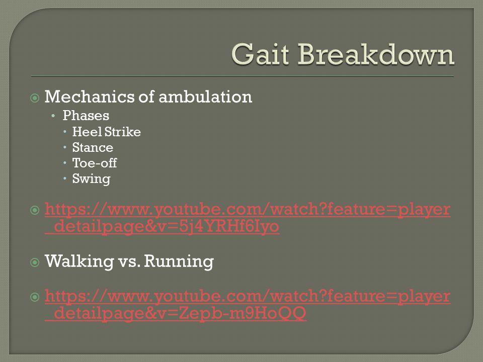  Mechanics of ambulation Phases  Heel Strike  Stance  Toe-off  Swing  https://www.youtube.com/watch feature=player _detailpage&v=5j4YRHf6Iyo https://www.youtube.com/watch feature=player _detailpage&v=5j4YRHf6Iyo  Walking vs.