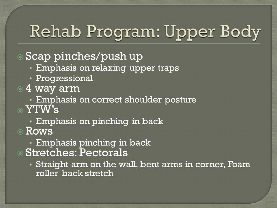  Scap pinches/push up Emphasis on relaxing upper traps Progressional  4 way arm Emphasis on correct shoulder posture  YTW's Emphasis on pinching in back  Rows Emphasis pinching in back  Stretches: Pectorals Straight arm on the wall, bent arms in corner, Foam roller back stretch