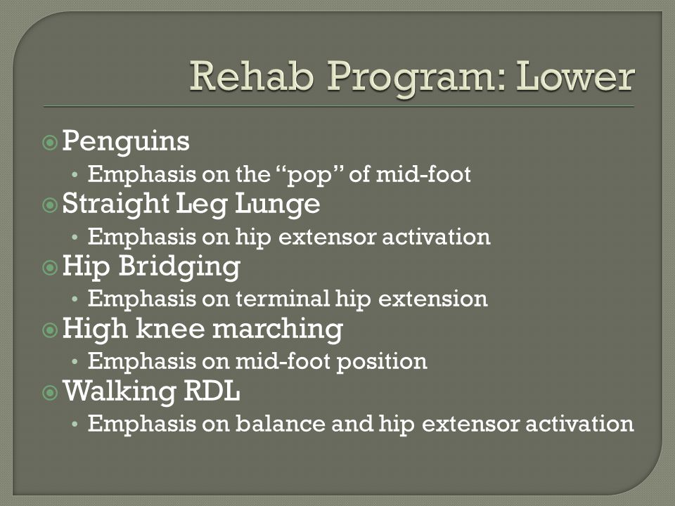  Penguins Emphasis on the pop of mid-foot  Straight Leg Lunge Emphasis on hip extensor activation  Hip Bridging Emphasis on terminal hip extension  High knee marching Emphasis on mid-foot position  Walking RDL Emphasis on balance and hip extensor activation