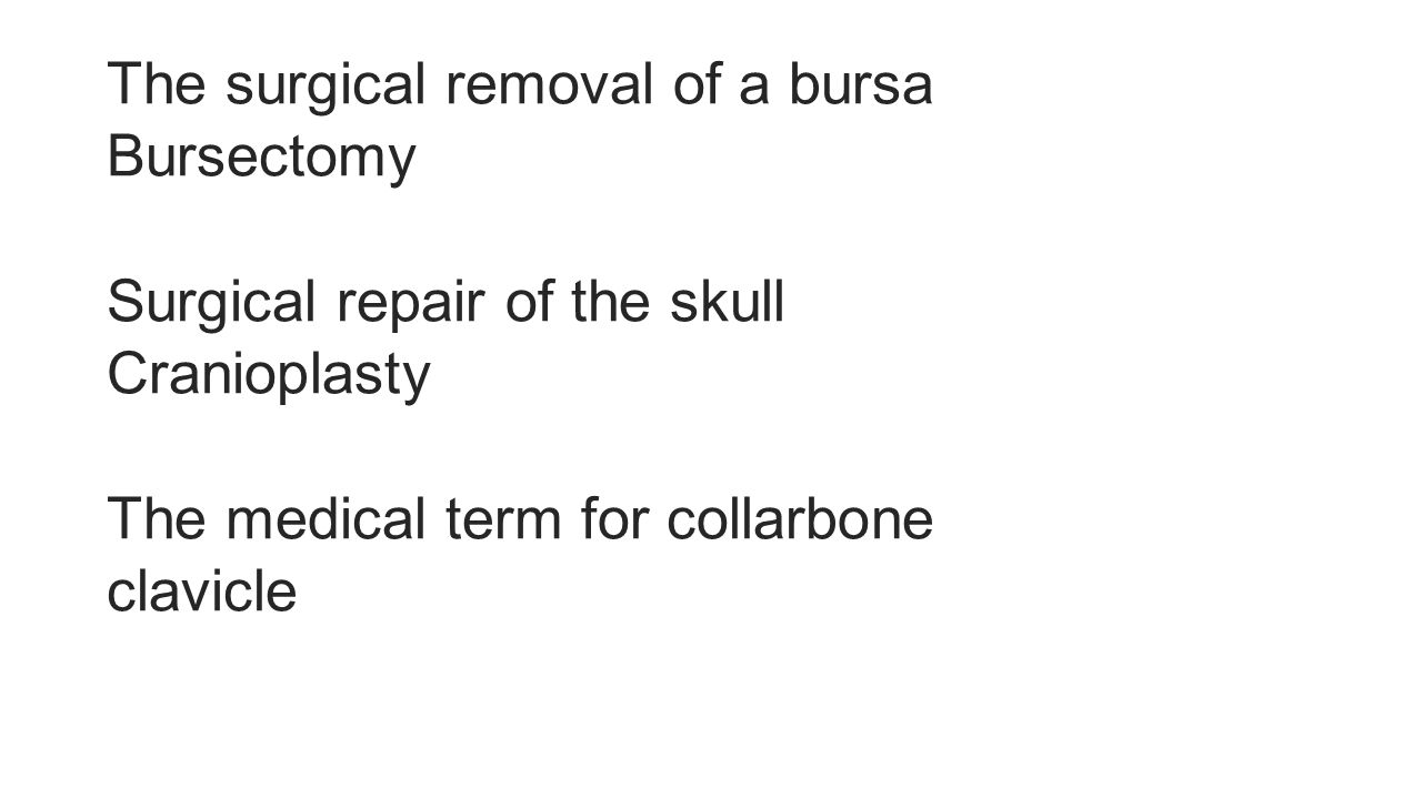 The surgical removal of a bursa Bursectomy Surgical repair of the skull Cranioplasty The medical term for collarbone clavicle