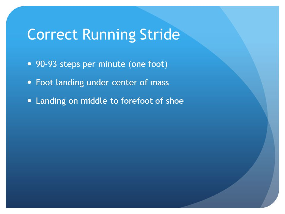 Correct Running Stride 90-93 steps per minute (one foot) Foot landing under center of mass Landing on middle to forefoot of shoe