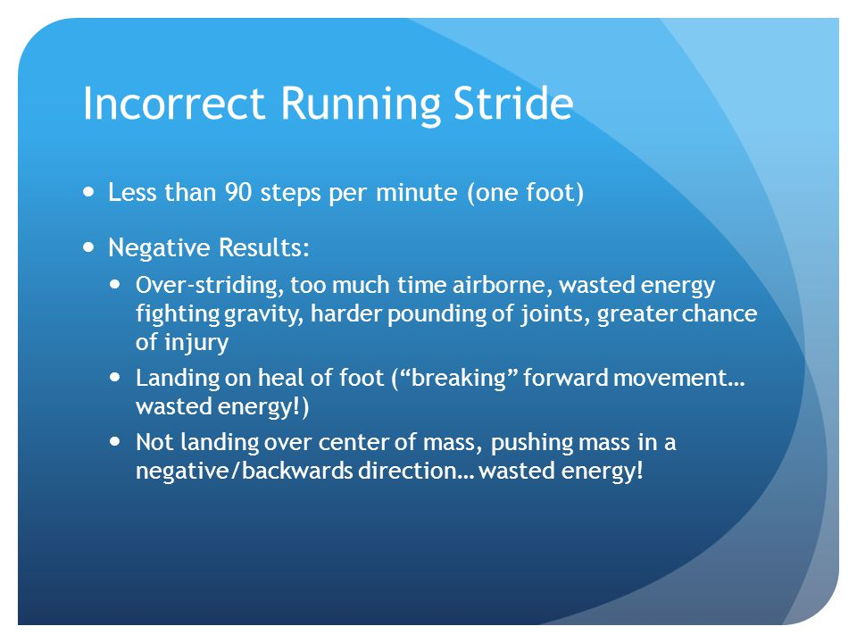 Incorrect Running Stride Less than 90 steps per minute (one foot) Negative Results: Over-striding, too much time airborne, wasted energy fighting gravity, harder pounding of joints, greater chance of injury Landing on heal of foot ( breaking forward movement… wasted energy!) Not landing over center of mass, pushing mass in a negative/backwards direction… wasted energy!