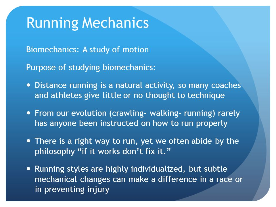 Running Mechanics Biomechanics: A study of motion Purpose of studying biomechanics: Distance running is a natural activity, so many coaches and athletes give little or no thought to technique From our evolution (crawling- walking- running) rarely has anyone been instructed on how to run properly There is a right way to run, yet we often abide by the philosophy if it works don't fix it. Running styles are highly individualized, but subtle mechanical changes can make a difference in a race or in preventing injury